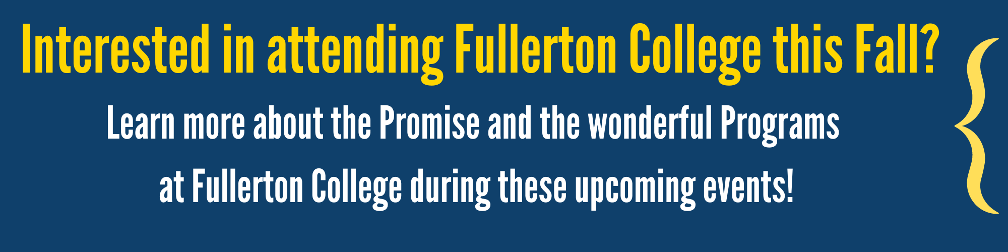 Interested in Attending Fullerton College this Fall? Learn more about the Promise and the wonderful programs at Fullerton College during these events! (Bracket points to two buttons on the right side of the screen)